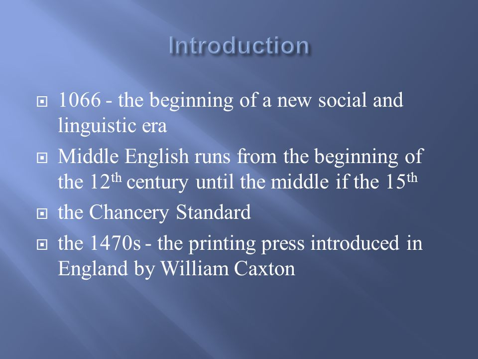  1066 - the beginning of a new social and linguistic era  Middle English runs from the beginning of the 12 th century until the middle if the 15 th  the Chancery Standard  the 1470s - the printing press introduced in England by William Caxton