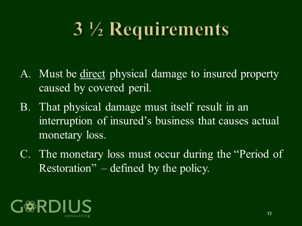 13 A.Must be direct physical damage to insured property caused by covered peril. B.That physical damage must itself result in an interruption of insur