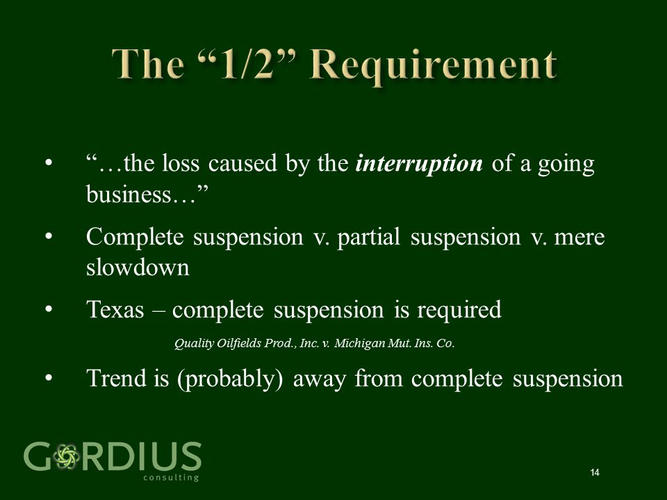 """14 """"…the loss caused by the interruption of a going business…"""" Complete suspension v. partial suspension v. mere slowdown Texas – complete suspension"""