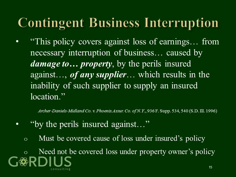 """15 """"This policy covers against loss of earnings… from necessary interruption of business… caused by damage to… property, by the perils insured against"""
