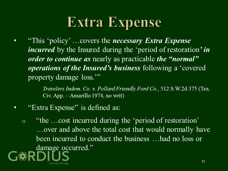 """17 """"This 'policy' …covers the necessary Extra Expense incurred by the Insured during the 'period of restoration' in order to continue as nearly as pra"""