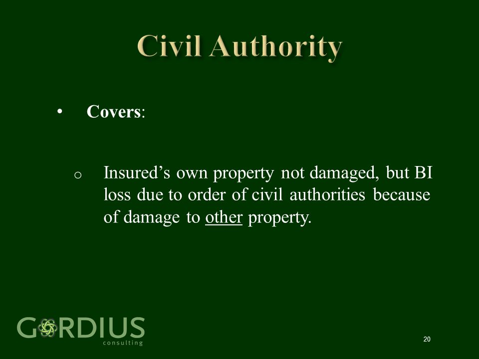 20 Covers: o Insured's own property not damaged, but BI loss due to order of civil authorities because of damage to other property.