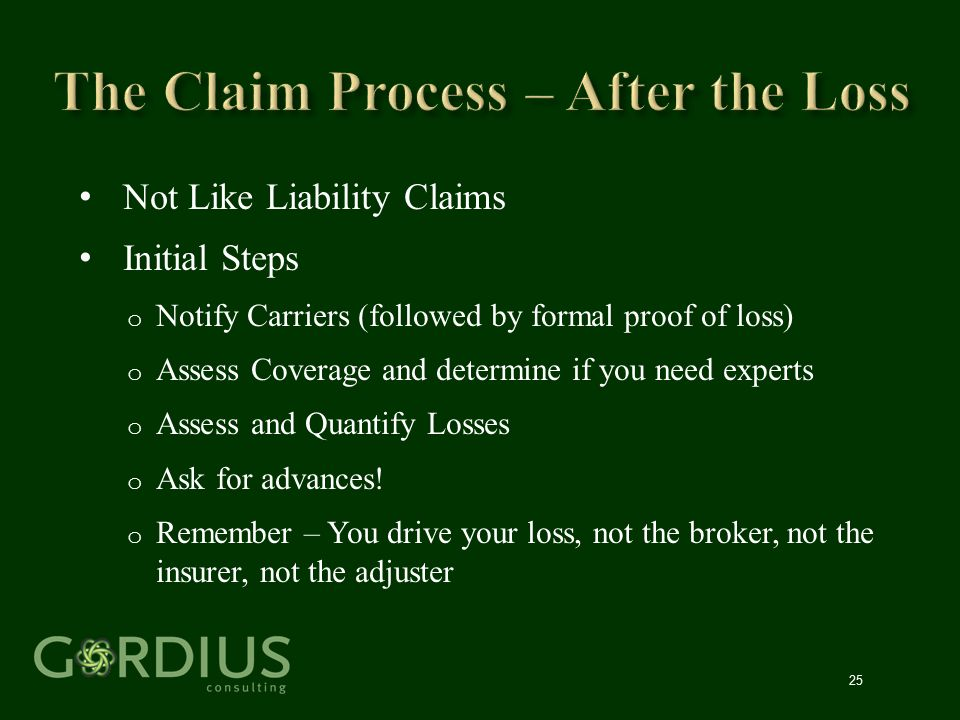 25 Not Like Liability Claims Initial Steps o Notify Carriers (followed by formal proof of loss) o Assess Coverage and determine if you need experts o
