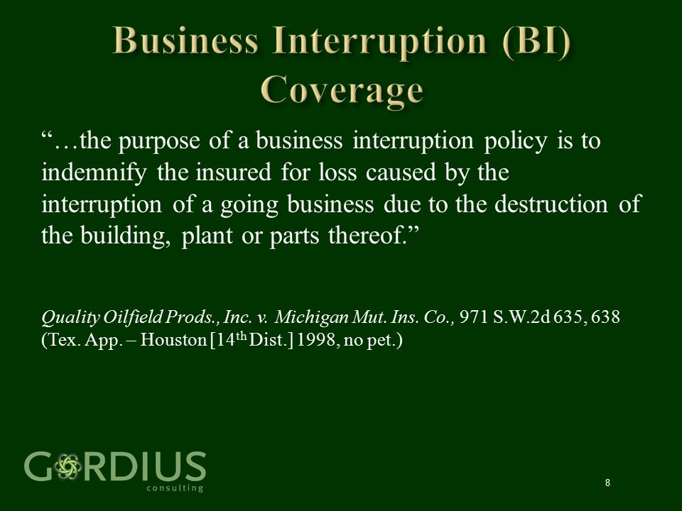 """8 """"…the purpose of a business interruption policy is to indemnify the insured for loss caused by the interruption of a going business due to the destr"""