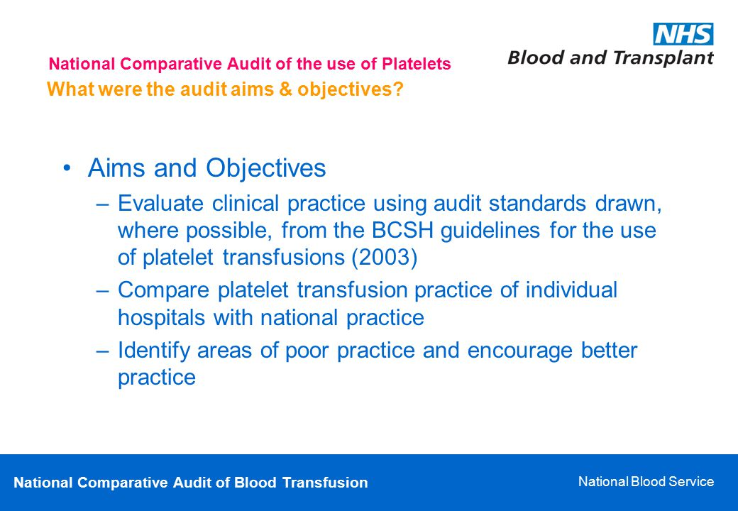 National Comparative Audit of Blood Transfusion National Blood Service What were the audit aims & objectives? Aims and Objectives –Evaluate clinical p