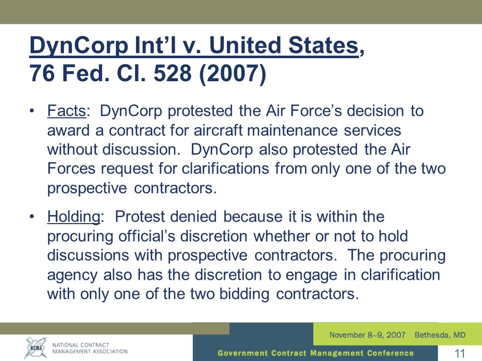 11 DynCorp Int'l v. United States, 76 Fed. Cl. 528 (2007) Facts: DynCorp protested the Air Force's decision to award a contract for aircraft maintenan