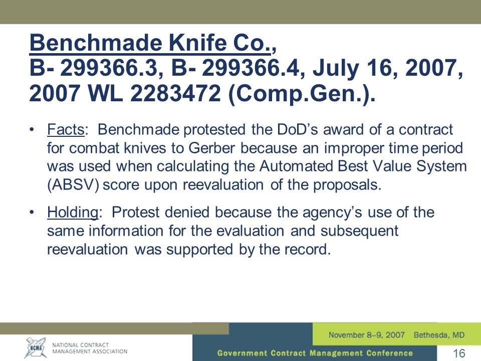 16 Benchmade Knife Co., B- 299366.3, B- 299366.4, July 16, 2007, 2007 WL 2283472 (Comp.Gen.). Facts: Benchmade protested the DoD's award of a contract