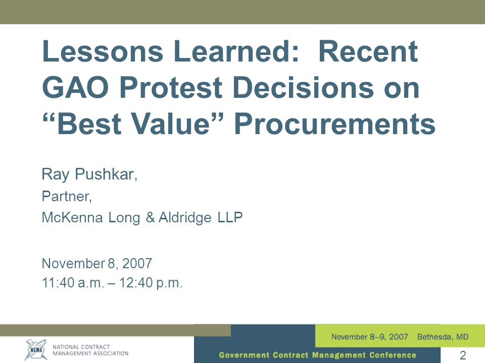 "2 Ray Pushkar, Partner, McKenna Long & Aldridge LLP November 8, 2007 11:40 a.m. – 12:40 p.m. Lessons Learned: Recent GAO Protest Decisions on ""Best Va"