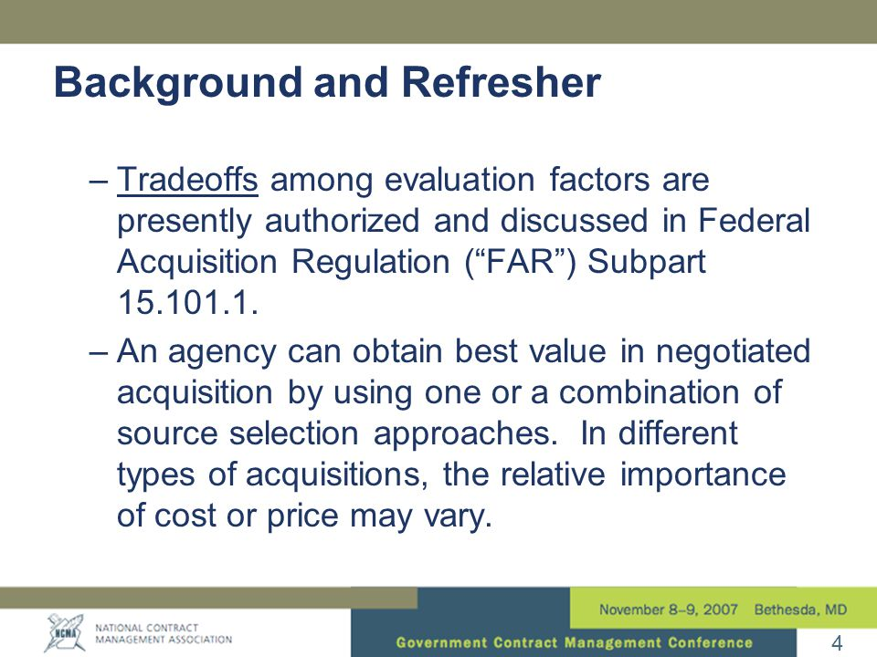 4 Background and Refresher –Tradeoffs among evaluation factors are presently authorized and discussed in Federal Acquisition Regulation ( FAR ) Subpart 15.101.1.