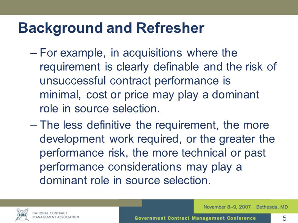 5 –For example, in acquisitions where the requirement is clearly definable and the risk of unsuccessful contract performance is minimal, cost or price may play a dominant role in source selection.