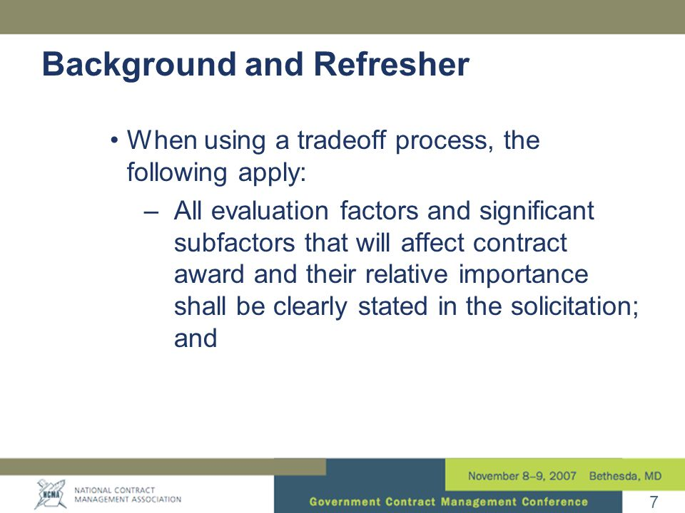7 When using a tradeoff process, the following apply: –All evaluation factors and significant subfactors that will affect contract award and their rel