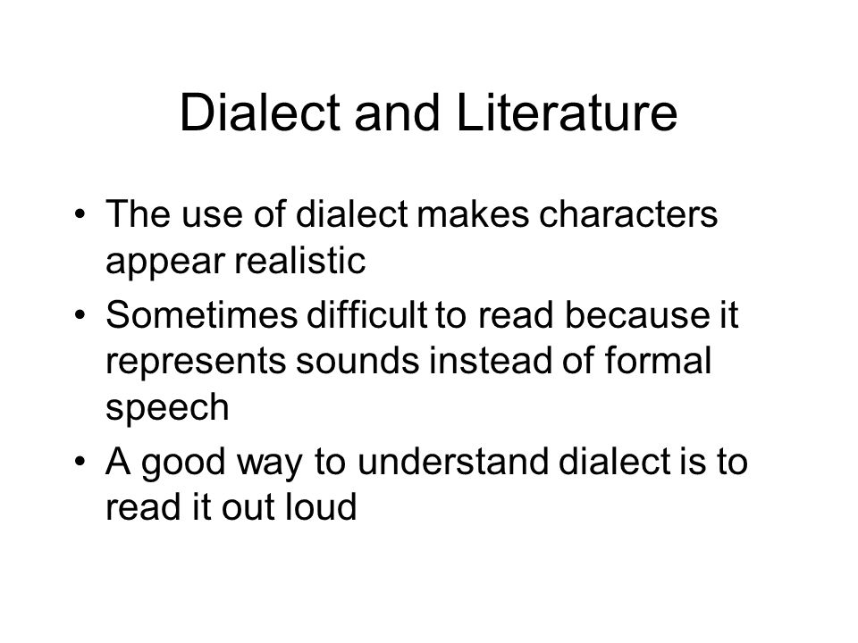 Dialect and Literature The use of dialect makes characters appear realistic Sometimes difficult to read because it represents sounds instead of formal speech A good way to understand dialect is to read it out loud