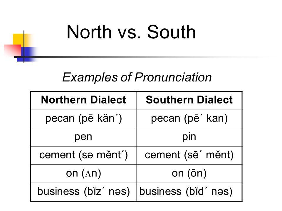 North vs. South Northern DialectSouthern Dialect pecan (pē kän´)pecan (pē´ kan) penpin cement (sə mĕnt´)cement (sē´ mĕnt) on (  n)on (ōn) business (b