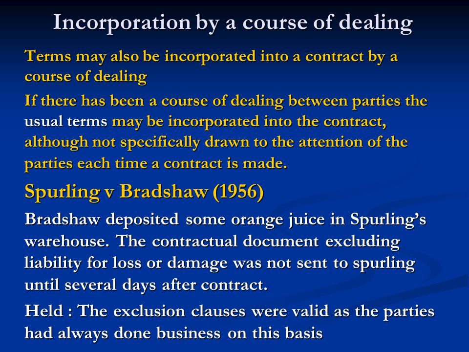 Incorporation by a course of dealing Terms may also be incorporated into a contract by a course of dealing If there has been a course of dealing between parties the usual terms may be incorporated into the contract, although not specifically drawn to the attention of the parties each time a contract is made.