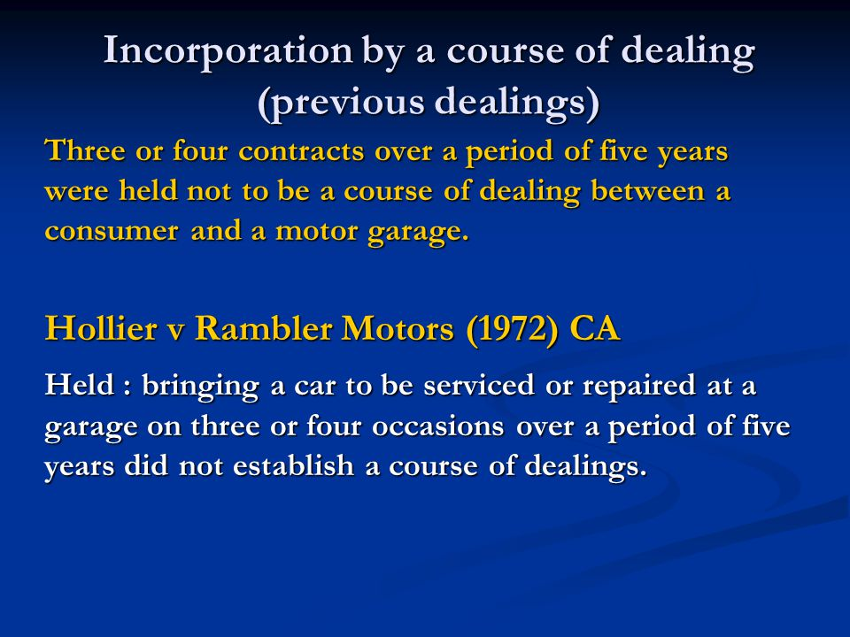 Incorporation by a course of dealing (previous dealings) Three or four contracts over a period of five years were held not to be a course of dealing between a consumer and a motor garage.