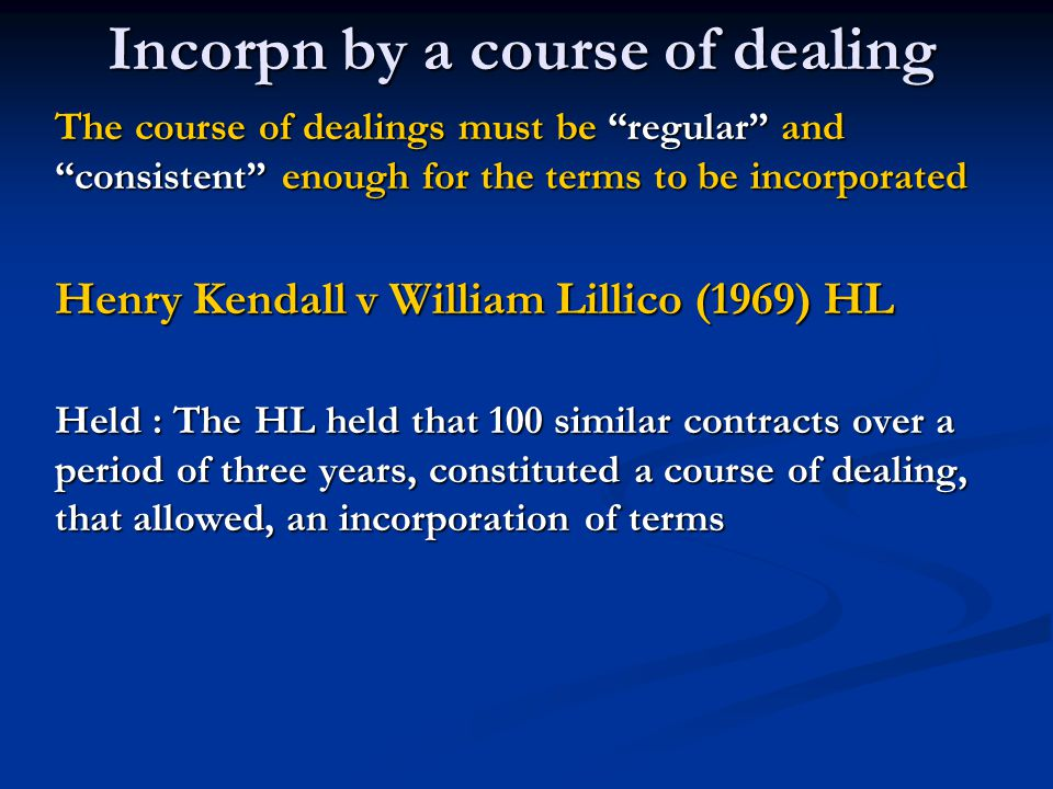 Incorpn by a course of dealing The course of dealings must be regular and consistent enough for the terms to be incorporated Henry Kendall v William Lillico (1969) HL Held : The HL held that 100 similar contracts over a period of three years, constituted a course of dealing, that allowed, an incorporation of terms