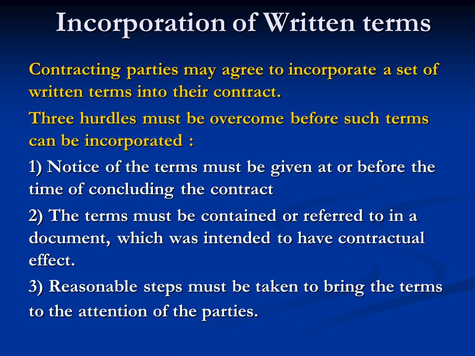 Incorporation of Written terms 1) Notice of the terms must be given at or before the time of concluding the contract Olley v Marlborough Court Ltd (1949) Held : a notice in the bedroom of a hotel, which purported to exempt the hotel proprietors from any liability for articles, lost or stolen from the hotel, was held not to be incorporated into a contract with a guest.