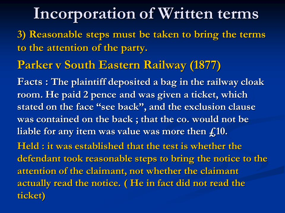 Reasonable notice Thomson v London, Midland & Scottish Railway(1930) Facts : the train ticket indicated that the conditions of the contract could be seen at the station master's office or on the timetable.