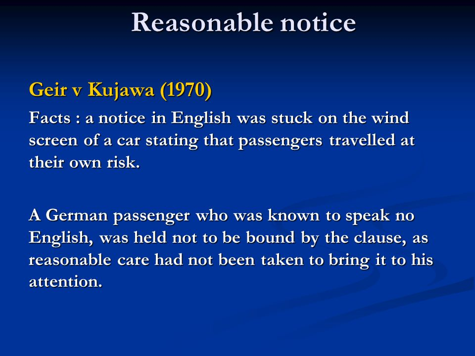 Reasonable notice Geir v Kujawa (1970) Facts : a notice in English was stuck on the wind screen of a car stating that passengers travelled at their own risk.