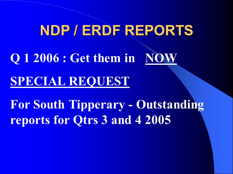 NDP / ERDF REPORTS Q 1 2006 : Get them in NOW SPECIAL REQUEST For South Tipperary - Outstanding reports for Qtrs 3 and 4 2005