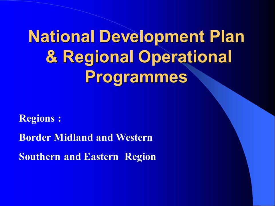 National Development Plan & Regional Operational Programmes National Development Plan & Regional Operational Programmes Regions : Border Midland and Western Southern and Eastern Region