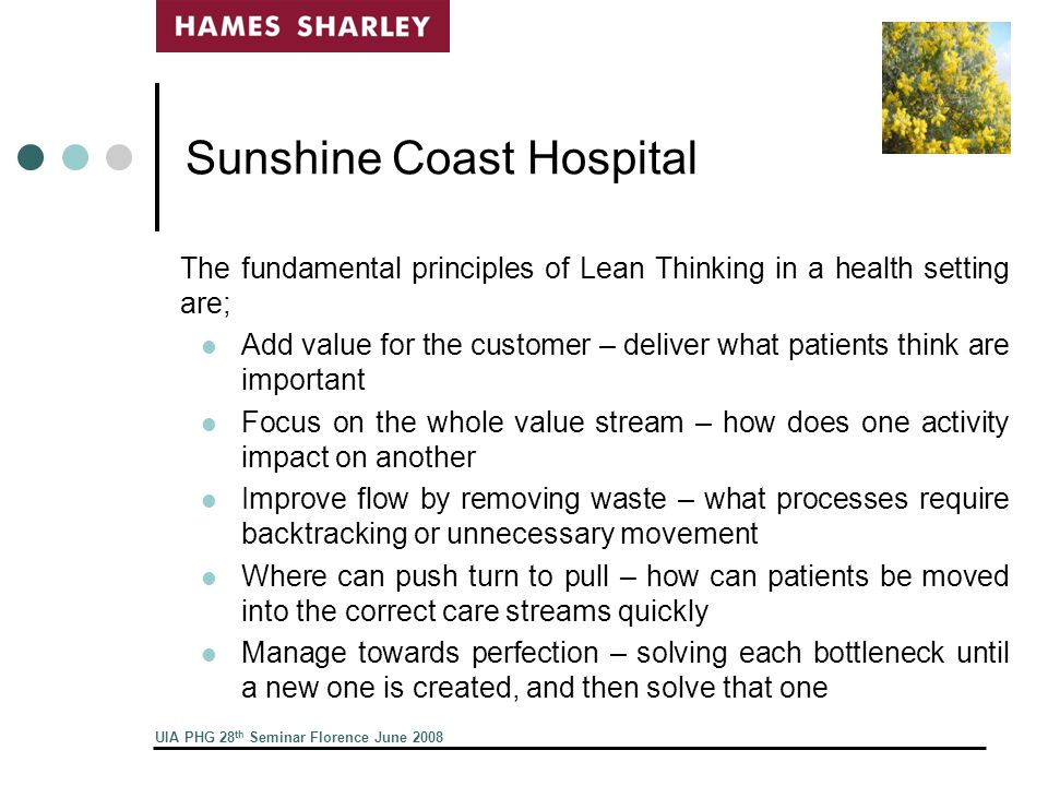 UIA PHG 28 th Seminar Florence June 2008 Sunshine Coast Hospital The fundamental principles of Lean Thinking in a health setting are; Add value for the customer – deliver what patients think are important Focus on the whole value stream – how does one activity impact on another Improve flow by removing waste – what processes require backtracking or unnecessary movement Where can push turn to pull – how can patients be moved into the correct care streams quickly Manage towards perfection – solving each bottleneck until a new one is created, and then solve that one