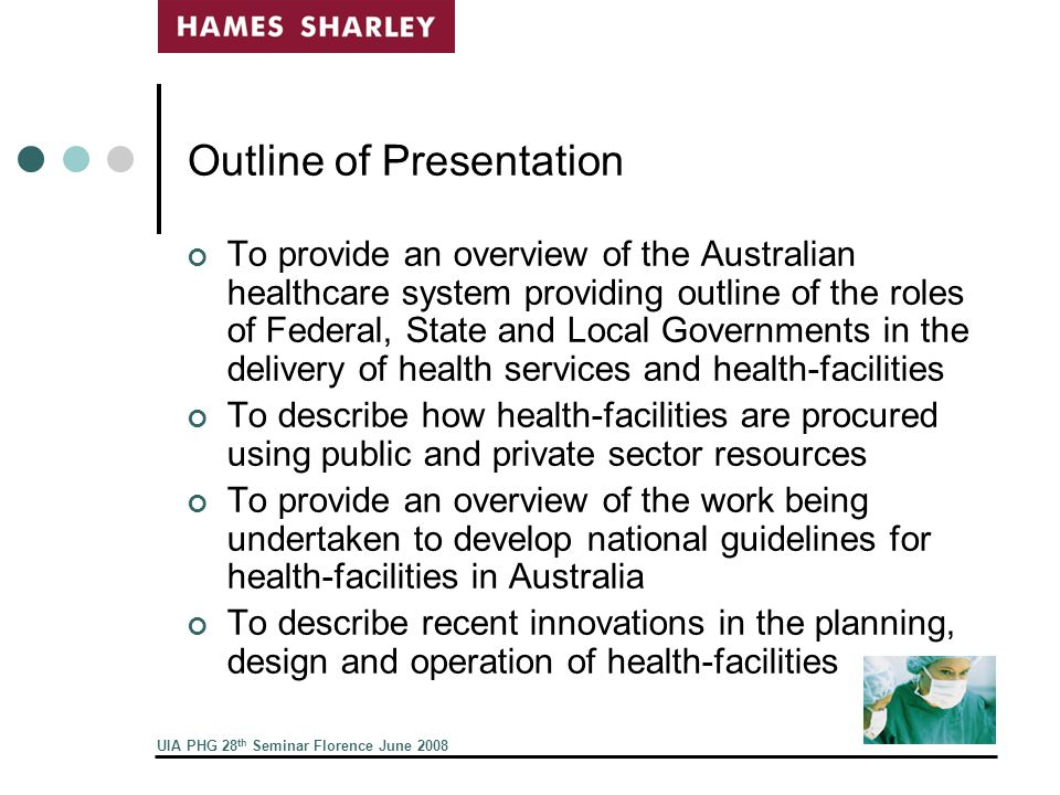 UIA PHG 28 th Seminar Florence June 2008 Background of Presenters Both are active practitioners in private sector undertaking major public hospital projects in Western Australia through Hames Sharley Warren has quals in both architecture and health administration, is a part time Visiting Professor at University of New South Wales in Sydney, a Board member of the research Centre for Health Assets Australasia and Chair of the RAIA Health Architects Committee Rhonda has quals in health economics, 25 years experience as a health planner and recently has been undertaking research into medi-hotels and the funding of capital works through DRG components Projects underway range for $80 m to $1.7 b
