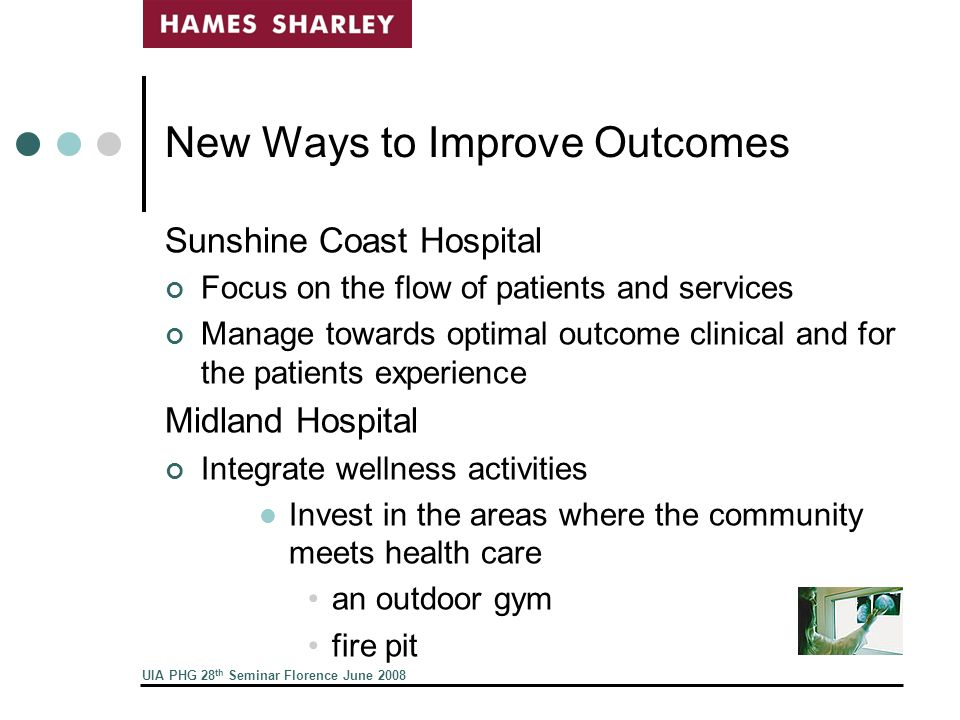 UIA PHG 28 th Seminar Florence June 2008 New Ways to Improve Outcomes Sunshine Coast Hospital Focus on the flow of patients and services Manage towards optimal outcome clinical and for the patients experience Midland Hospital Integrate wellness activities Invest in the areas where the community meets health care an outdoor gym fire pit