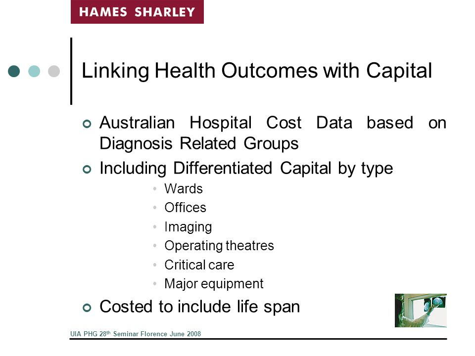 UIA PHG 28 th Seminar Florence June 2008 Linking Health Outcomes with Capital Australian Hospital Cost Data based on Diagnosis Related Groups Including Differentiated Capital by type Wards Offices Imaging Operating theatres Critical care Major equipment Costed to include life span