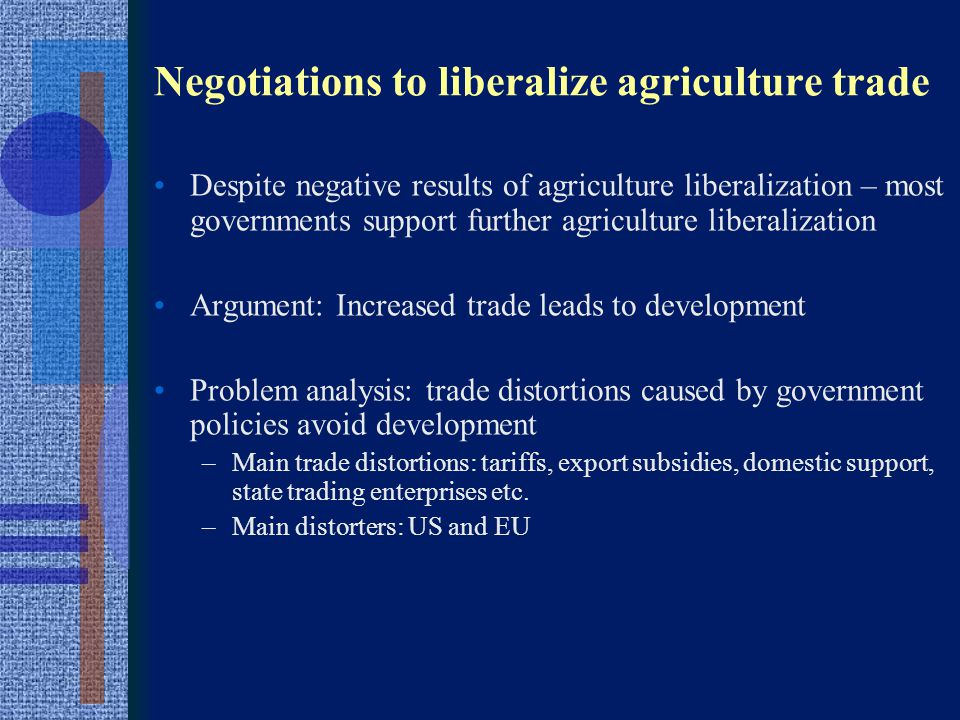 Negotiations to liberalize agriculture trade Arenas of negotiation WTO – Agreement on Agriculture (tariffs, export subsidies, domestic support) –But also TRIPS (patents) and GATS (water, retailing…) Bilateral & regional trade negotiations – tariffs, non tariff barriers –US: NAFTA, CAFTA, US-Korea FTA etc.