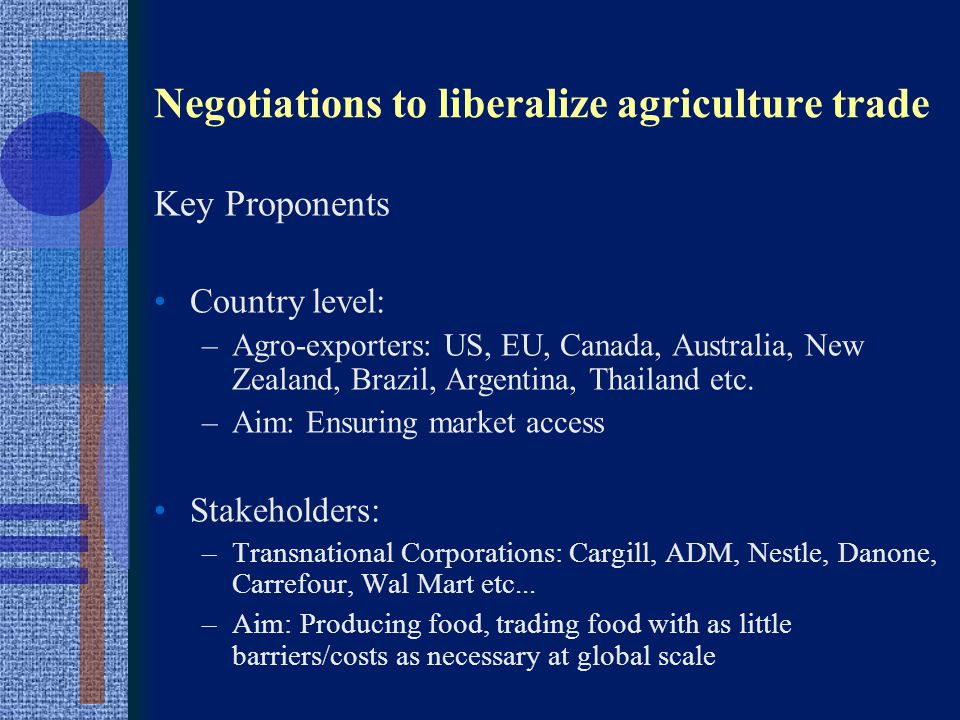 Negotiations to liberalize agriculture trade OBJECTIVE OF TRADE LIBERALIZATION -Development of a global market in agriculture -NOT solution of existing problems in agriculture trade (low commodity prices, dumping, food security etc.) -NOT creation of conditions for development WINNERS –Transnational Corporations along the food value chain –Few big farmers – economies of scale –Consumers in Developed countries (see also Carnegie Study) LOSERS –Most farmers in South and North –Consumers in South, but also North –Environment (Loss of Biodiversity, Degradation of soils, increased water problems)