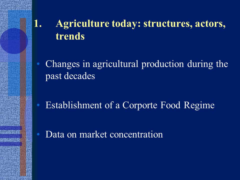 Historic Trends -Industrialization and mechanization of production -Enormous market concentration along the whole food chain -From subsistence and/or agriculture for domestic market to export-oriented agriculture