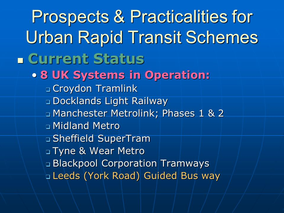 Prospects & Practicalities for Urban Rapid Transit Schemes Current Status Current Status 8 UK Systems in Operation:8 UK Systems in Operation:  Croydon Tramlink  Docklands Light Railway  Manchester Metrolink; Phases 1 & 2  Midland Metro  Sheffield SuperTram  Tyne & Wear Metro  Blackpool Corporation Tramways  Leeds (York Road) Guided Bus way