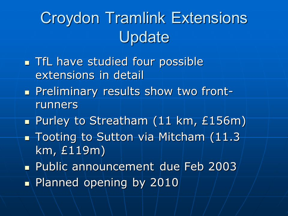 Croydon Tramlink Extensions Update TfL have studied four possible extensions in detail TfL have studied four possible extensions in detail Preliminary results show two front- runners Preliminary results show two front- runners Purley to Streatham (11 km, £156m) Purley to Streatham (11 km, £156m) Tooting to Sutton via Mitcham (11.3 km, £119m) Tooting to Sutton via Mitcham (11.3 km, £119m) Public announcement due Feb 2003 Public announcement due Feb 2003 Planned opening by 2010 Planned opening by 2010