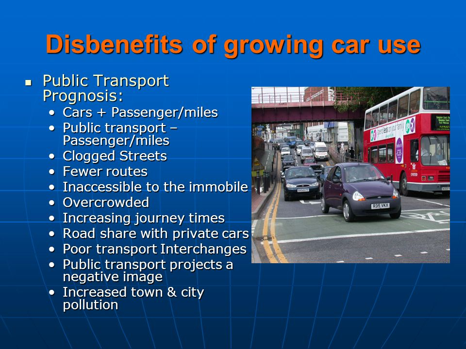 Disbenefits of growing car use Public Transport Prognosis: Public Transport Prognosis: Cars + Passenger/milesCars + Passenger/miles Public transport –