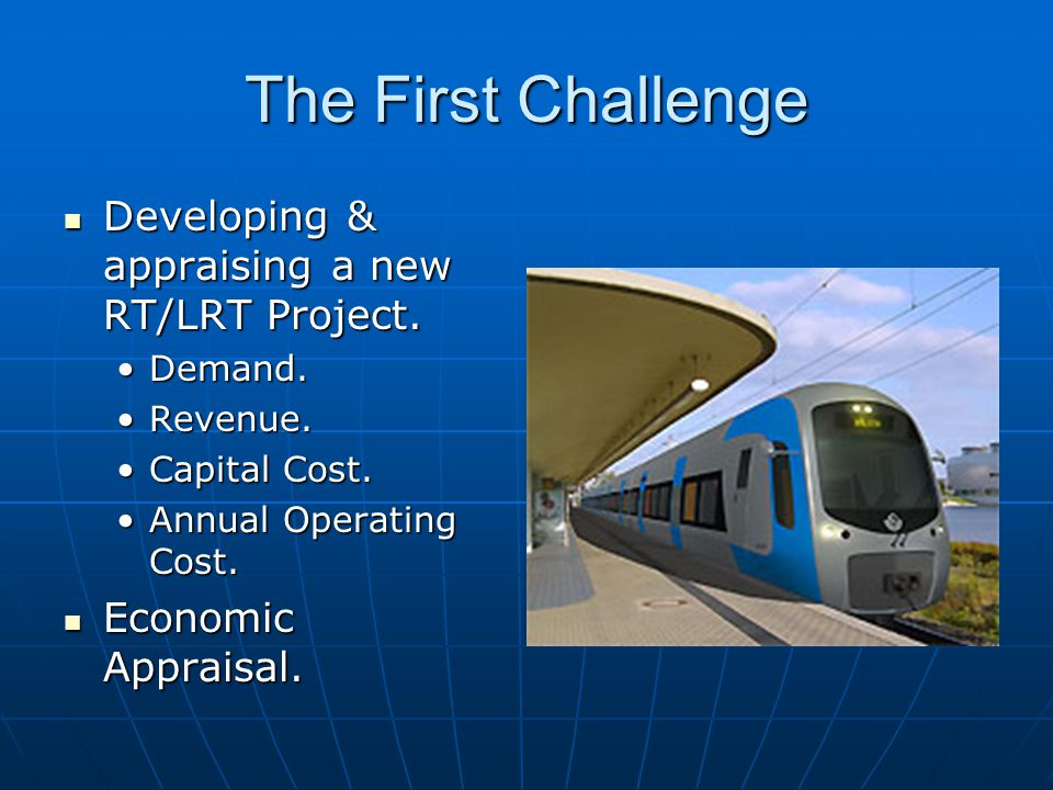 The First Challenge Developing & appraising a new RT/LRT Project. Developing & appraising a new RT/LRT Project. Demand.Demand. Revenue.Revenue. Capita