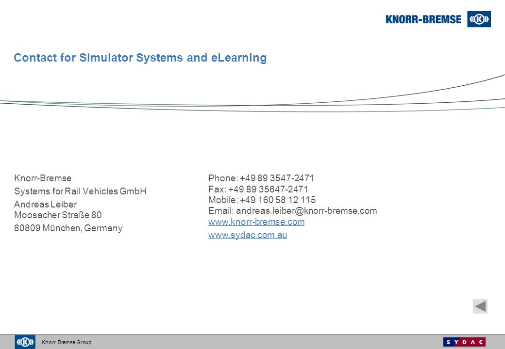 Knorr-Bremse Group Contact for Simulator Systems and eLearning Knorr-Bremse Systems for Rail Vehicles GmbH Andreas Leiber Moosacher Straße 80 80809 München, Germany Phone: +49 89 3547-2471 Fax: +49 89 35647-2471 Mobile: +49 160 58 12 115 Email: andreas.leiber@knorr-bremse.com www.knorr-bremse.com www.knorr-bremse.com www.sydac.com.au