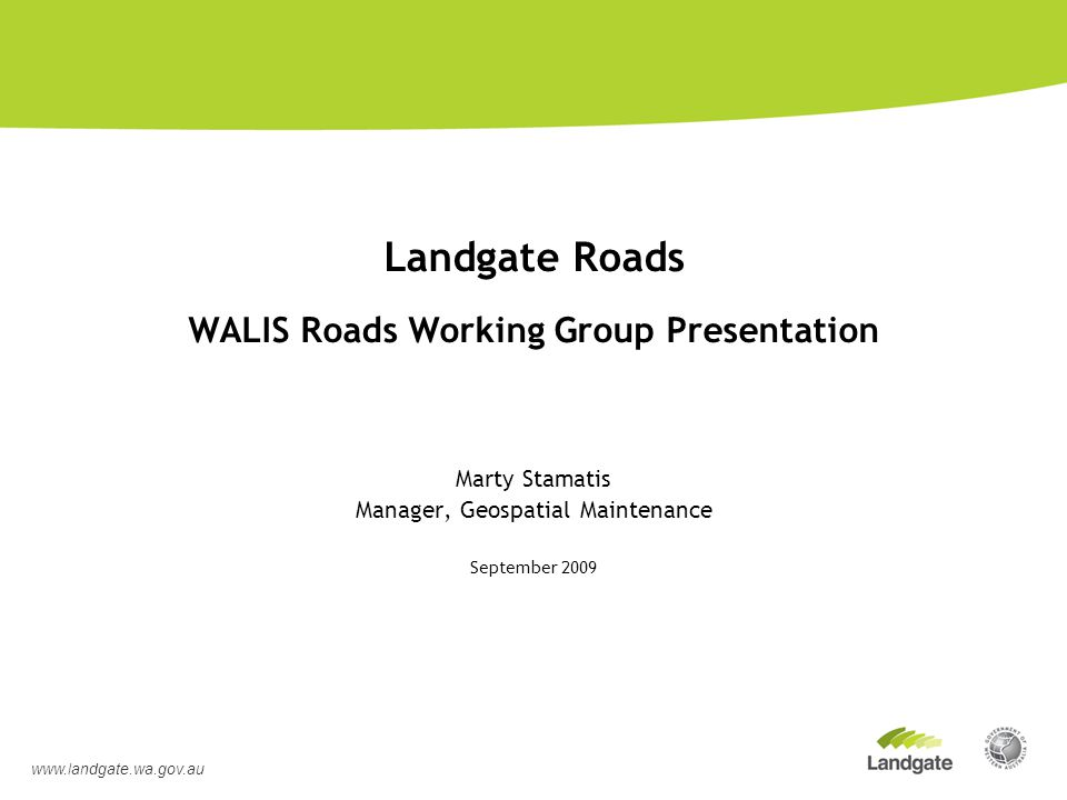 Landgate Roads WALIS Roads Working Group Presentation Marty Stamatis Manager, Geospatial Maintenance September 2009 www.landgate.wa.gov.au
