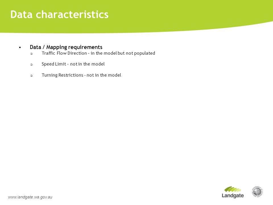 Data characteristics Data / Mapping requirements  Traffic Flow Direction – in the model but not populated  Speed Limit – not in the model  Turning Restrictions – not in the model www.landgate.wa.gov.au