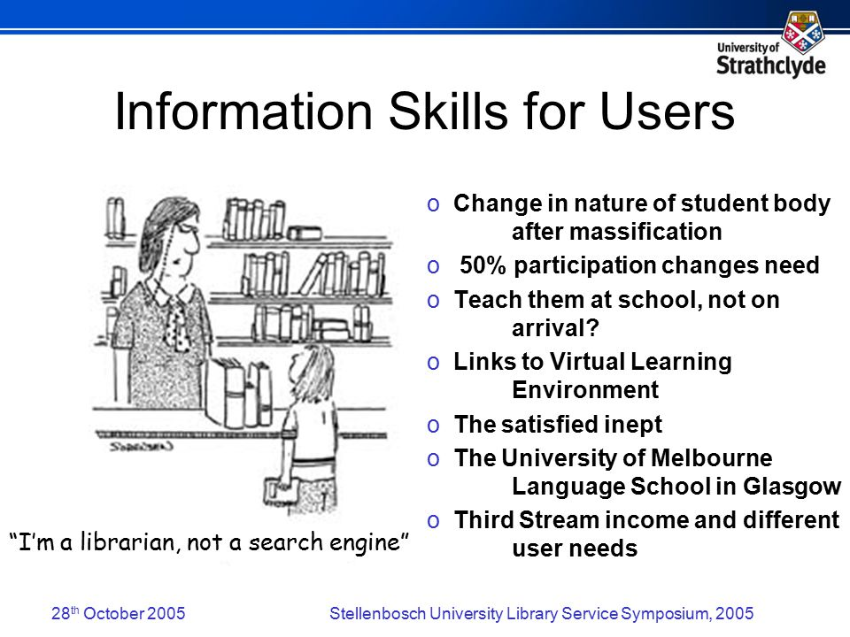 28 th October 2005Stellenbosch University Library Service Symposium, 2005 Information Skills for Users o Change in nature of student body after massification o 50% participation changes need o Teach them at school, not on arrival.