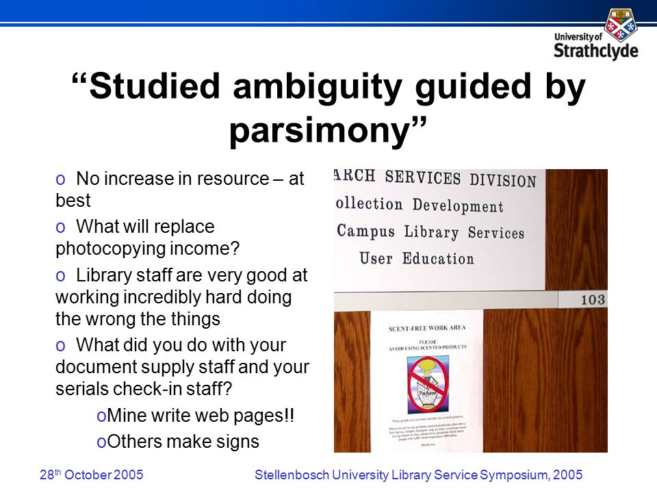 28 th October 2005Stellenbosch University Library Service Symposium, 2005 Studied ambiguity guided by parsimony o No increase in resource – at best o What will replace photocopying income.