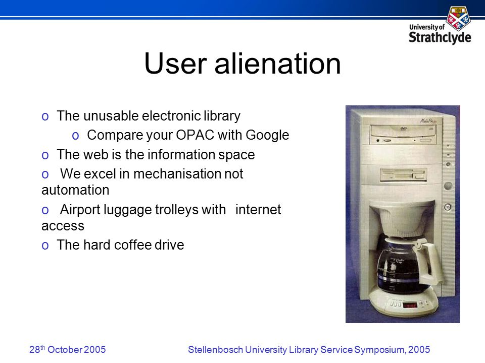 28 th October 2005Stellenbosch University Library Service Symposium, 2005 User alienation o The unusable electronic library o Compare your OPAC with Google o The web is the information space o We excel in mechanisation not automation o Airport luggage trolleys with internet access o The hard coffee drive