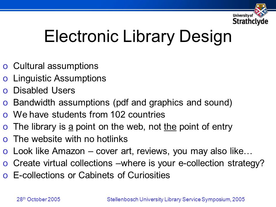 28 th October 2005Stellenbosch University Library Service Symposium, 2005 Electronic Library Design o Cultural assumptions o Linguistic Assumptions o Disabled Users o Bandwidth assumptions (pdf and graphics and sound) o We have students from 102 countries o The library is a point on the web, not the point of entry o The website with no hotlinks o Look like Amazon – cover art, reviews, you may also like… o Create virtual collections –where is your e-collection strategy.