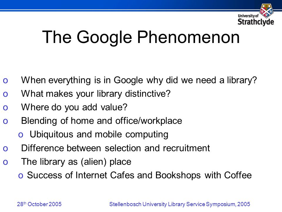 28 th October 2005Stellenbosch University Library Service Symposium, 2005 The Google Phenomenon o When everything is in Google why did we need a library.