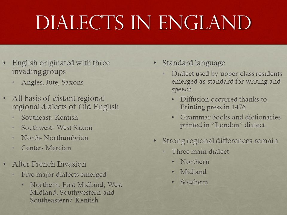 Dialects in England English originated with three invading groupsEnglish originated with three invading groups Angles, Jute, SaxonsAngles, Jute, Saxons All basis of distant regional regional dialects of Old EnglishAll basis of distant regional regional dialects of Old English Southeast- KentishSoutheast- Kentish Southwest- West SaxonSouthwest- West Saxon North- NorthumbrianNorth- Northumbrian Center- MercianCenter- Mercian After French InvasionAfter French Invasion Five major dialects emergedFive major dialects emerged Northern, East Midland, West Midland, Southwestern and Southeastern/ KentishNorthern, East Midland, West Midland, Southwestern and Southeastern/ Kentish Standard languageStandard language Dialect used by upper-class residents emerged as standard for writing and speech Diffusion occurred thanks to Printing press in 1476 Grammar books and dictionaries printed in London dialect Strong regional differences remainStrong regional differences remain Three main dialect Northern Midland Southern