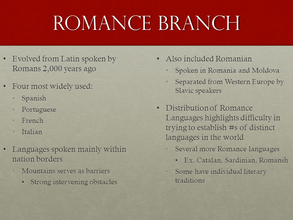 Romance BRanch Evolved from Latin spoken by Romans 2,000 years agoEvolved from Latin spoken by Romans 2,000 years ago Four most widely used:Four most widely used: SpanishSpanish PortuguesePortuguese FrenchFrench ItalianItalian Languages spoken mainly within nation bordersLanguages spoken mainly within nation borders Mountains serves as barriersMountains serves as barriers Strong intervening obstaclesStrong intervening obstacles Also included RomanianAlso included Romanian Spoken in Romania and Moldova Separated from Western Europe by Slavic speakers Distribution of Romance Languages highlights difficulty in trying to establish #s of distinct languages in the worldDistribution of Romance Languages highlights difficulty in trying to establish #s of distinct languages in the world Several more Romance languages Ex.