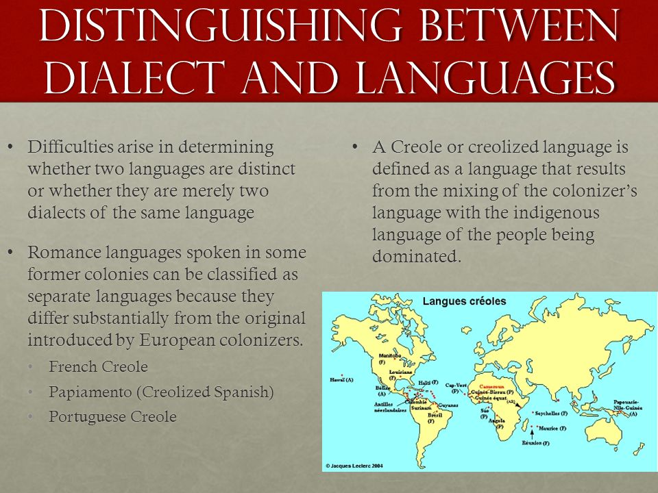 Distinguishing between Dialect and Languages Difficulties arise in determining whether two languages are distinct or whether they are merely two dialects of the same languageDifficulties arise in determining whether two languages are distinct or whether they are merely two dialects of the same language Romance languages spoken in some former colonies can be classified as separate languages because they differ substantially from the original introduced by European colonizers.Romance languages spoken in some former colonies can be classified as separate languages because they differ substantially from the original introduced by European colonizers.