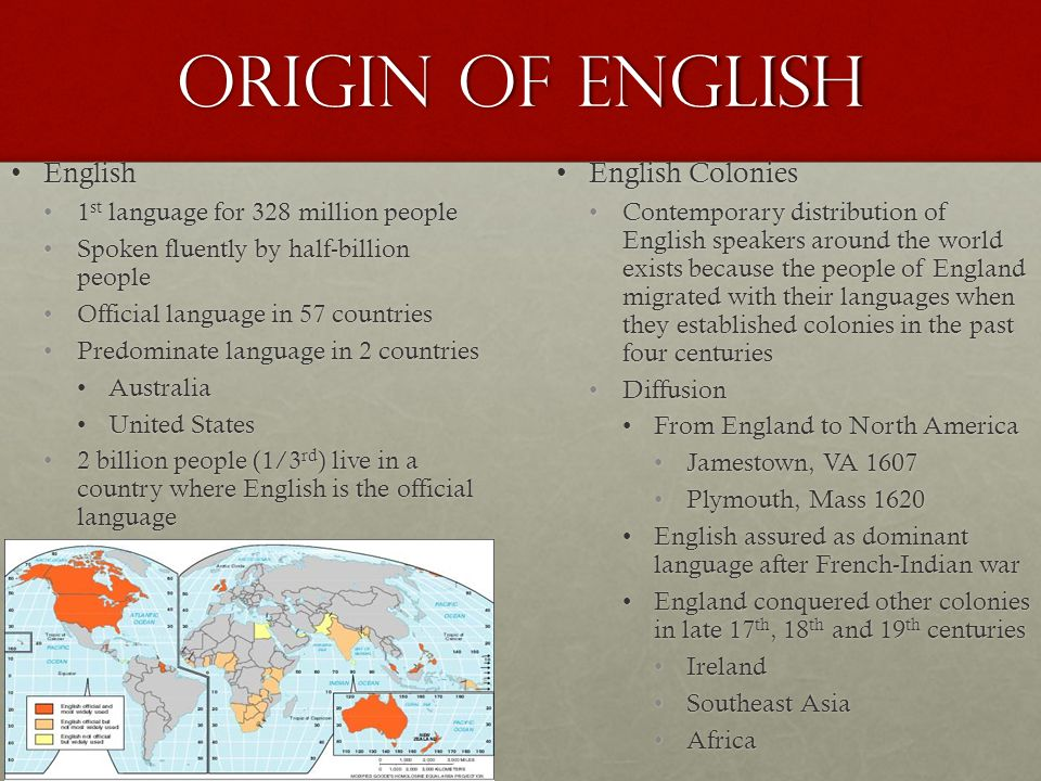 Origin of English EnglishEnglish 1 st language for 328 million people1 st language for 328 million people Spoken fluently by half-billion peopleSpoken fluently by half-billion people Official language in 57 countriesOfficial language in 57 countries Predominate language in 2 countriesPredominate language in 2 countries AustraliaAustralia United StatesUnited States 2 billion people (1/3 rd ) live in a country where English is the official language2 billion people (1/3 rd ) live in a country where English is the official language English ColoniesEnglish Colonies Contemporary distribution of English speakers around the world exists because the people of England migrated with their languages when they established colonies in the past four centuries Diffusion From England to North America Jamestown, VA 1607 Plymouth, Mass 1620 English assured as dominant language after French-Indian war England conquered other colonies in late 17 th, 18 th and 19 th centuries Ireland Southeast Asia Africa