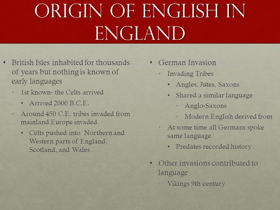 Origin of English in England British Isles inhabited for thousands of years but nothing is known of early languagesBritish Isles inhabited for thousands of years but nothing is known of early languages 1st known- the Celts arrived1st known- the Celts arrived Arrived 2000 B.C.E.Arrived 2000 B.C.E.