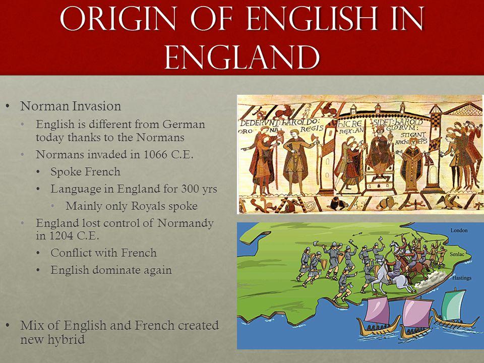 Origin of English in England Norman InvasionNorman Invasion English is different from German today thanks to the NormansEnglish is different from Germ